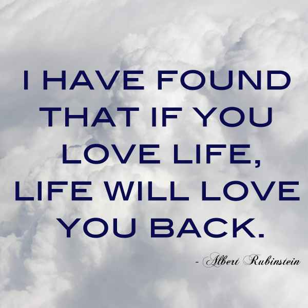 have found that if you love life, life will love you back.