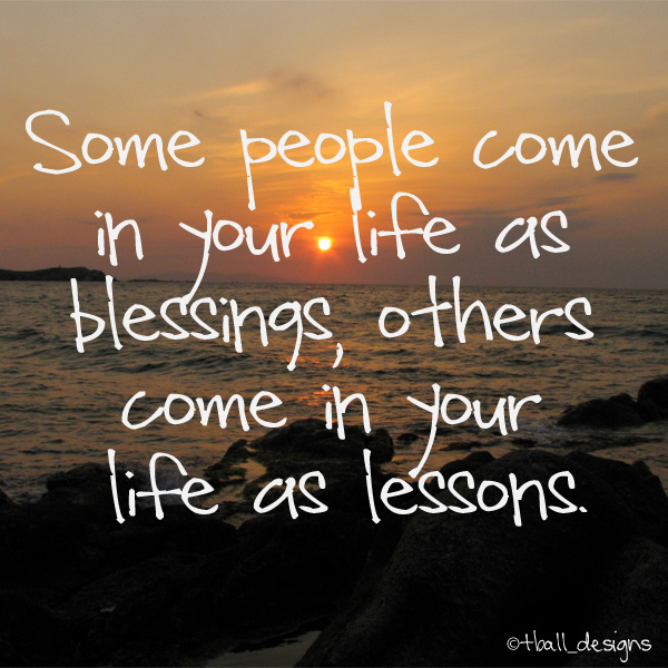 Some People Come In Your Life As Blessings Some Come In As Lessons